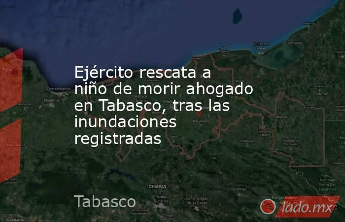 Ejército rescata a niño de morir ahogado en Tabasco, tras las inundaciones registradas . Noticias en tiempo real