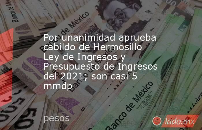 Por unanimidad aprueba cabildo de Hermosillo Ley de Ingresos y Presupuesto de Ingresos del 2021; son casi 5 mmdp. Noticias en tiempo real