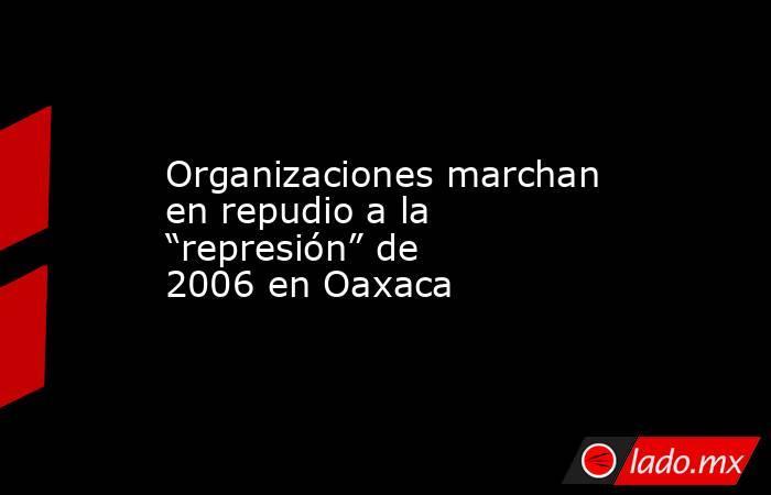 """Organizaciones marchan en repudio a la """"represión"""" de 2006 en Oaxaca. Noticias en tiempo real"""