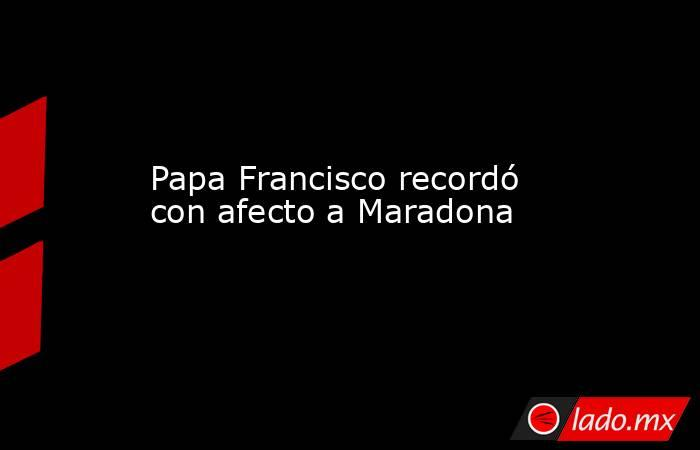 Papa Francisco recordó con afecto a Maradona . Noticias en tiempo real