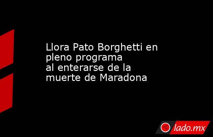 Llora Pato Borghetti en pleno programa alenterarse de la muerte de Maradona . Noticias en tiempo real