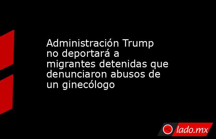 Administración Trump no deportará a migrantes detenidas que denunciaron abusos de un ginecólogo. Noticias en tiempo real