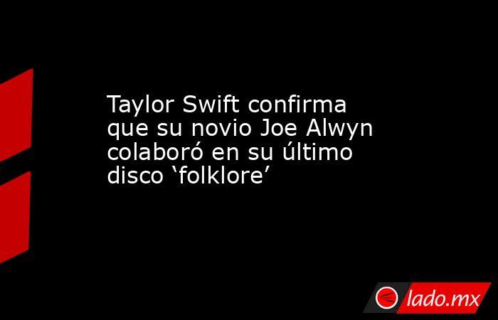 Taylor Swift confirma que su novio Joe Alwyn colaboró en su último disco 'folklore'. Noticias en tiempo real
