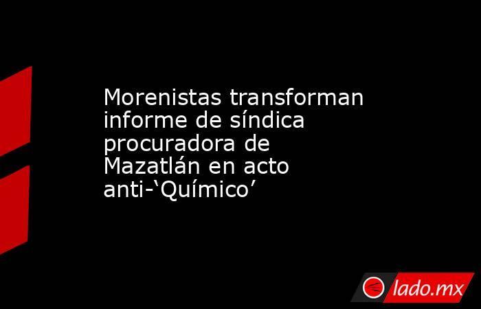 Morenistas transforman informe de síndica procuradora de Mazatlán en acto anti-'Químico'. Noticias en tiempo real