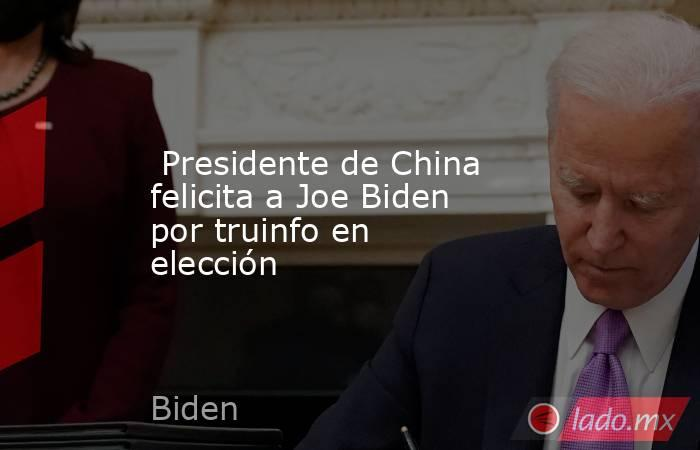 Presidente de China felicita a Joe Biden por truinfo en elección. Noticias en tiempo real