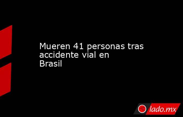 Mueren 41 personas tras accidente vial en Brasil. Noticias en tiempo real