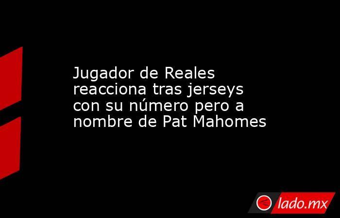 Jugador de Reales reacciona tras jerseys con su número pero a nombre de Pat Mahomes. Noticias en tiempo real