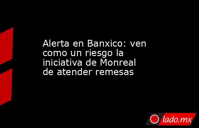 Alerta en Banxico: ven como un riesgo la iniciativa de Monreal de atender remesas. Noticias en tiempo real