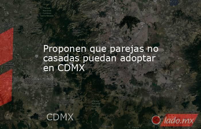 Proponen que parejas no casadas puedan adoptar en CDMX  . Noticias en tiempo real