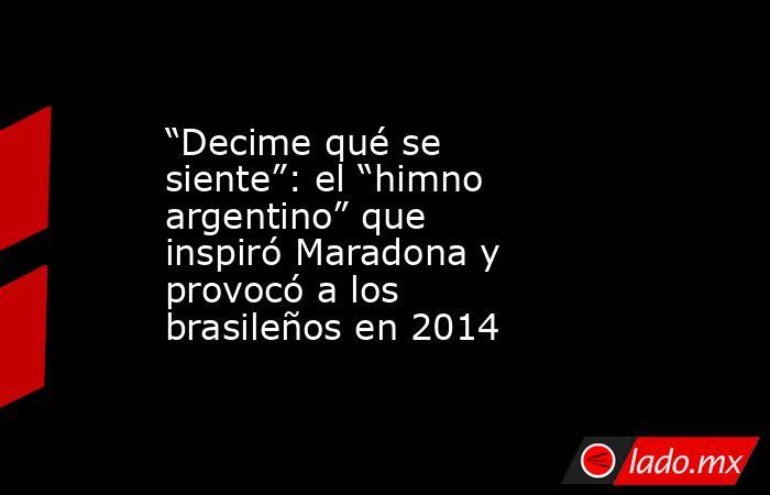 """""""Decime qué se siente"""": el """"himno argentino"""" que inspiró Maradona y provocó a los brasileños en 2014. Noticias en tiempo real"""