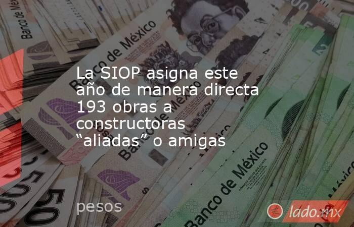 """La SIOP asigna este año de manera directa 193 obras a constructoras """"aliadas"""" o amigas. Noticias en tiempo real"""