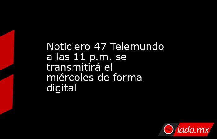 Noticiero 47 Telemundo a las 11 p.m. se transmitirá el miércoles de forma digital. Noticias en tiempo real
