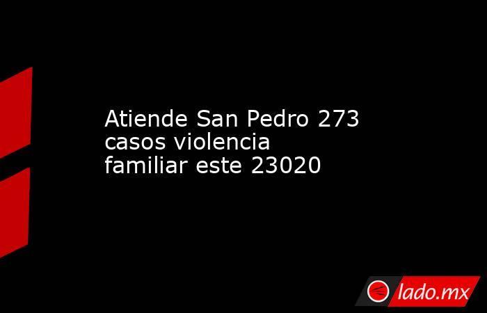 Atiende San Pedro 273 casos violencia familiar este 23020. Noticias en tiempo real