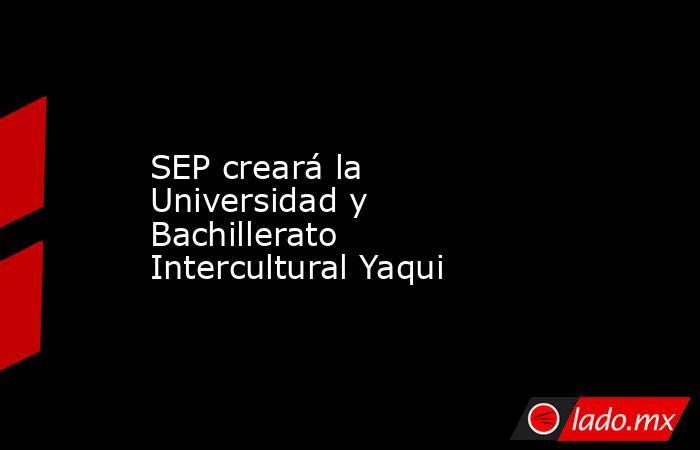 SEP creará la Universidad y Bachillerato Intercultural Yaqui. Noticias en tiempo real