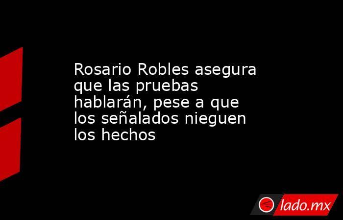 Rosario Robles asegura que las pruebas hablarán, pese a que los señalados nieguen los hechos . Noticias en tiempo real