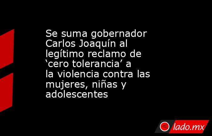Se suma gobernador Carlos Joaquín al legítimo reclamo de 'cero tolerancia' a la violencia contra las mujeres, niñas y adolescentes. Noticias en tiempo real