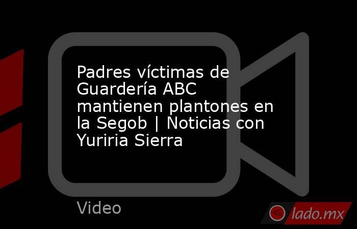 Padres víctimas de Guardería ABC mantienen plantones en la Segob | Noticias con Yuriria Sierra. Noticias en tiempo real