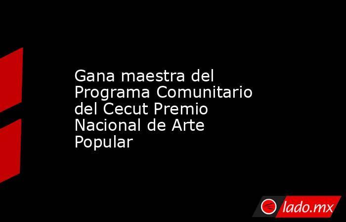 Gana maestra del Programa Comunitario del Cecut Premio Nacional de Arte Popular. Noticias en tiempo real