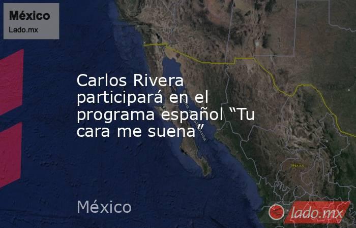 """Carlos Rivera participará en el programa español """"Tu cara me suena"""". Noticias en tiempo real"""