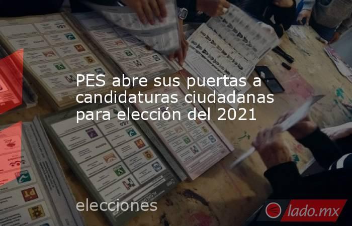 PES abre sus puertas a candidaturas ciudadanas para elección del 2021. Noticias en tiempo real