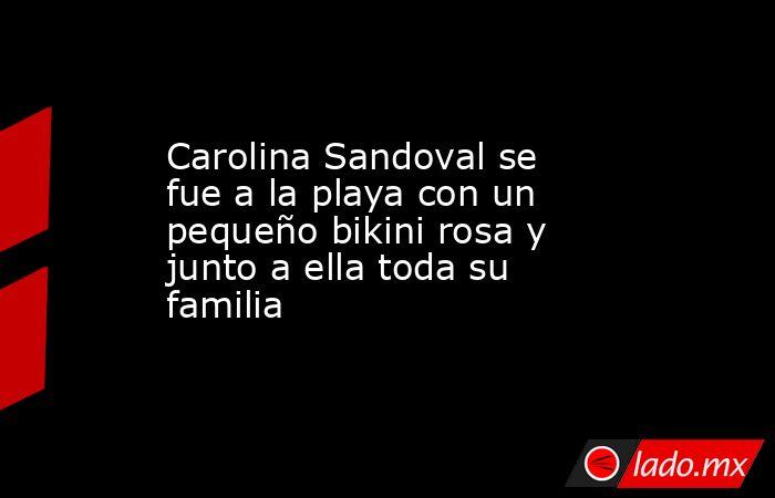 Carolina Sandoval se fue a la playa con un pequeño bikini rosa y junto a ella toda su familia. Noticias en tiempo real