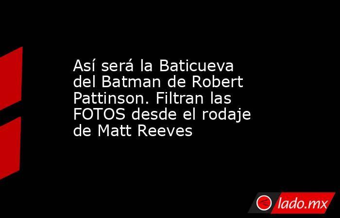 Así será la Baticueva del Batman de Robert Pattinson. Filtran las FOTOS desde el rodaje de Matt Reeves. Noticias en tiempo real