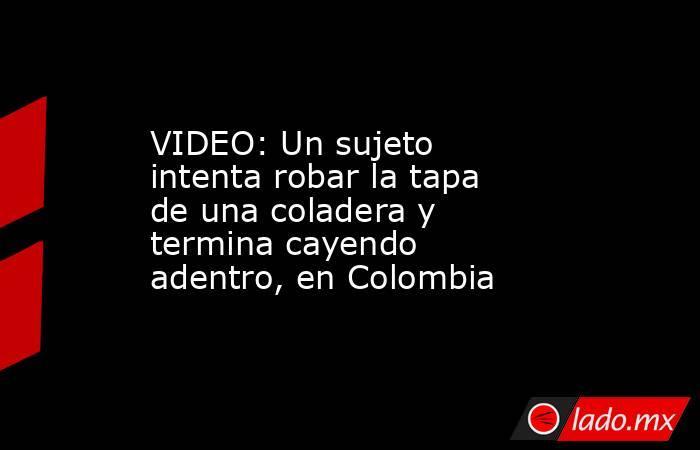 VIDEO: Un sujeto intenta robar la tapa de una coladera y termina cayendo adentro, en Colombia. Noticias en tiempo real