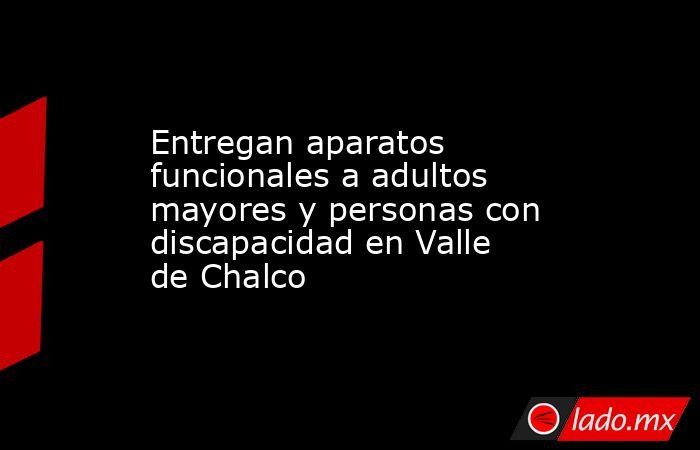 Entregan aparatos funcionales a adultos mayores y personas con discapacidad en Valle de Chalco. Noticias en tiempo real