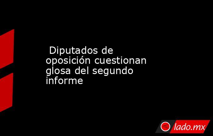 Diputados de oposición cuestionan glosa del segundo informe . Noticias en tiempo real
