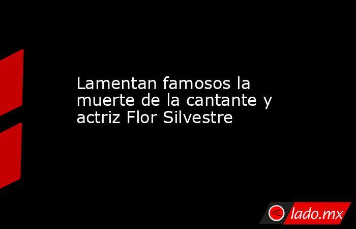 Lamentan famosos la muerte de la cantante y actriz Flor Silvestre . Noticias en tiempo real