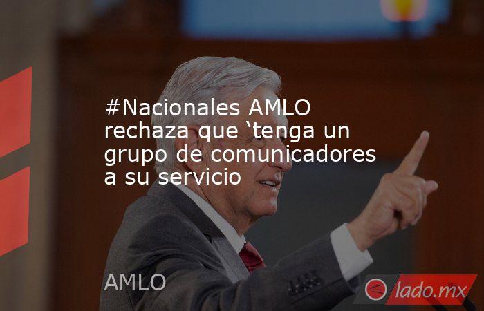 #Nacionales AMLO rechaza que 'tenga un grupo de comunicadores a su servicio. Noticias en tiempo real