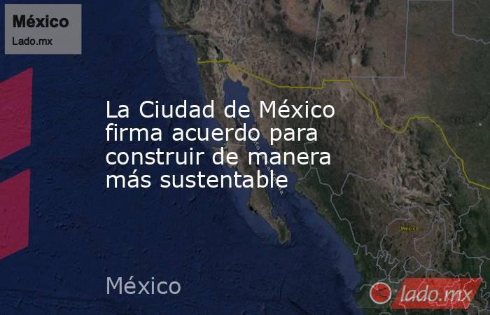La Ciudad de México firma acuerdo para construir de manera más sustentable. Noticias en tiempo real