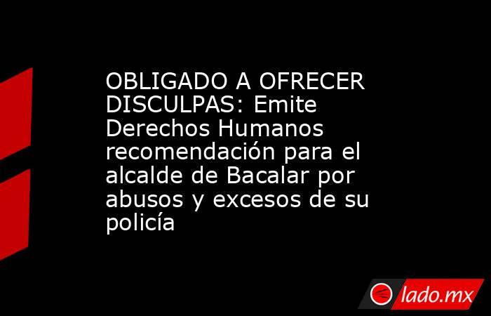 OBLIGADO A OFRECER DISCULPAS: Emite Derechos Humanos recomendación para el alcalde de Bacalar por abusos y excesos de su policía. Noticias en tiempo real