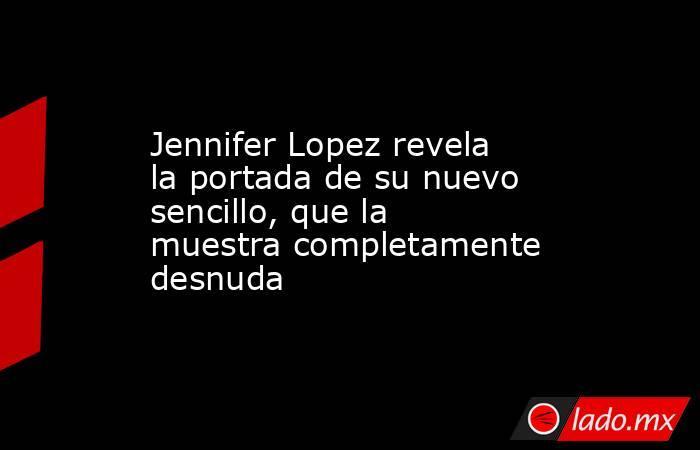 Jennifer Lopez revela la portada de su nuevo sencillo, que la muestra completamente desnuda. Noticias en tiempo real