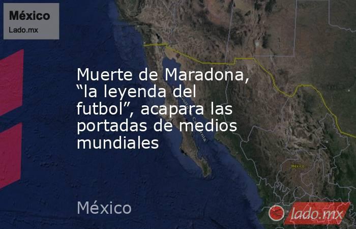 """Muerte de Maradona, """"la leyenda del futbol"""", acapara las portadas de medios mundiales. Noticias en tiempo real"""