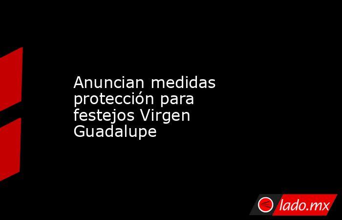 Anuncian medidas protección para festejos Virgen Guadalupe. Noticias en tiempo real
