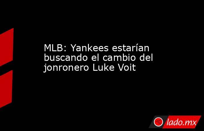 MLB: Yankees estarían buscando el cambio del jonronero Luke Voit. Noticias en tiempo real