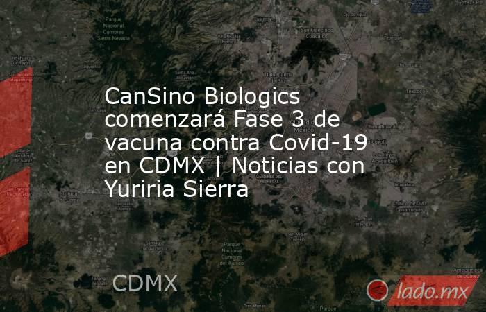 CanSino Biologics comenzará Fase 3 de vacuna contra Covid-19 en CDMX | Noticias con Yuriria Sierra. Noticias en tiempo real