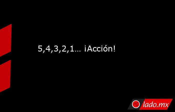 5,4,3,2,1… ¡Acción!. Noticias en tiempo real