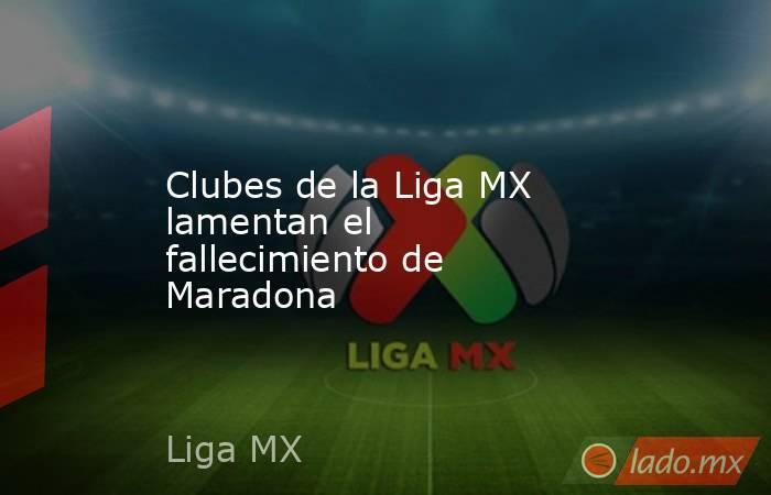 Clubes de la Liga MX lamentan el fallecimiento de Maradona . Noticias en tiempo real