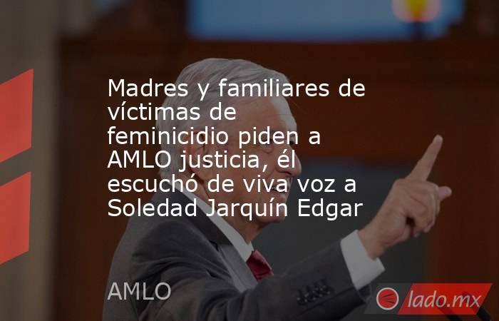 Madres y familiares de víctimas de feminicidio piden a AMLO justicia, él escuchó de viva voz a Soledad Jarquín Edgar. Noticias en tiempo real