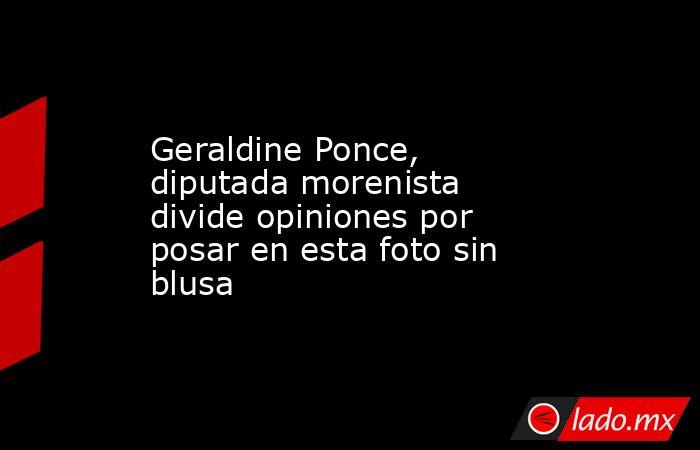 Geraldine Ponce, diputada morenista divide opiniones por posar en esta foto sin blusa. Noticias en tiempo real