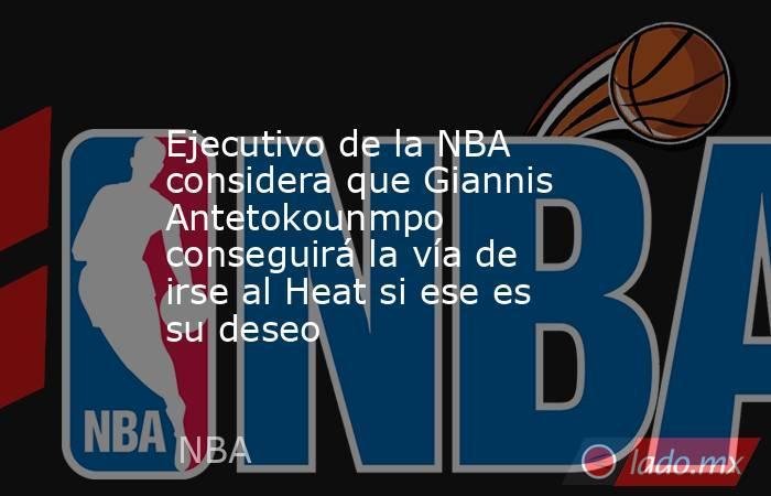 Ejecutivo de la NBA considera que Giannis Antetokounmpo conseguirá la vía de irse al Heat si ese es su deseo. Noticias en tiempo real