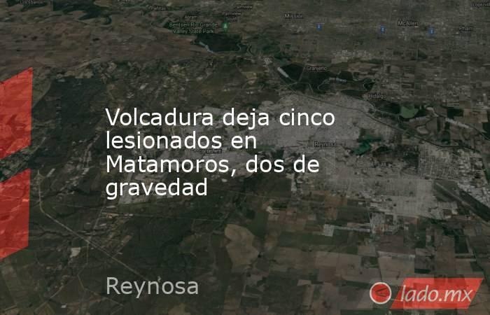Volcadura deja cinco lesionados en Matamoros, dos de gravedad. Noticias en tiempo real