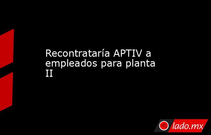 Recontrataría APTIV a empleados para planta II. Noticias en tiempo real