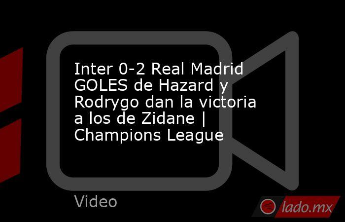 Inter 0-2 Real Madrid GOLES de Hazard y Rodrygo dan la victoria a los de Zidane | Champions League. Noticias en tiempo real