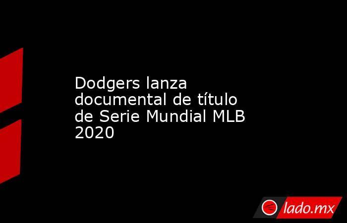 Dodgers lanza documental de título de Serie Mundial MLB 2020. Noticias en tiempo real