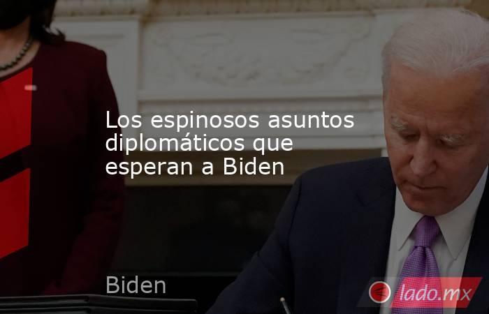 Los espinosos asuntos diplomáticos que esperan a Biden. Noticias en tiempo real