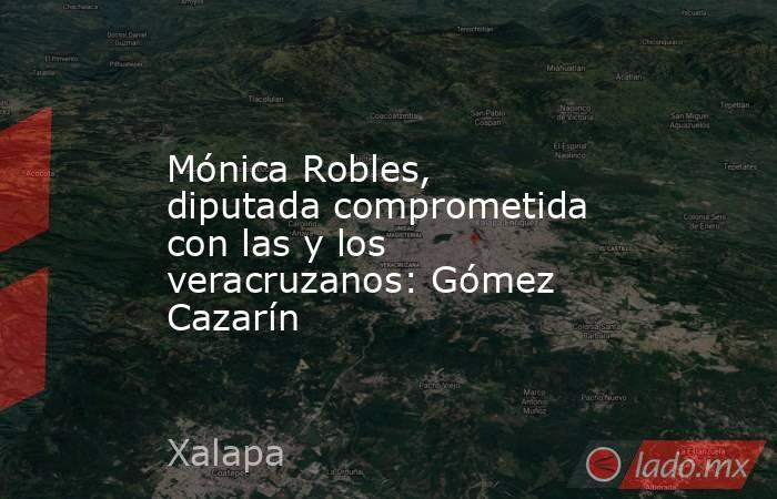 Mónica Robles, diputada comprometida con las y los veracruzanos: Gómez Cazarín. Noticias en tiempo real