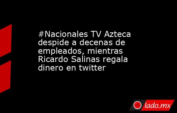 #Nacionales TV Azteca despide a decenas de empleados, mientras Ricardo Salinas regala dinero en twitter. Noticias en tiempo real